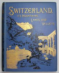 Switzerland, its Mountains, Valleys, Lakes, and Rivers