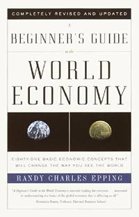 A Beginner's Guide to the World Economy: Eighty-One Basic Economic Concepts That Will Change...