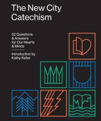 The New City Catechism : 52 Questions and Answers for Our Hearts and Minds