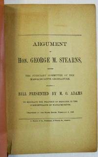 ARGUMENT OF HON. GEORGE M. STEARNS, BEFORE THE JUDICIARY COMMITTEE OF THE MASSACHUSETTS LEGISLATURE, AGAINST A BILL PRESENTED BY M.O. ADAMS TO REGULATE THE PRACTICE OF MEDICINE IN THE COMMONWEALTH OF MASSACHUSETTS. DELIVERED AT THE STATE HOUSE, FEBRUARY 5, 1889