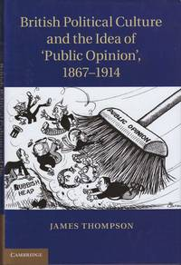 British political culture and the idea of 'Public Opinion', 1867-1914 by  James Thompson - First Edition - 2013 - from Paul Haynes Rare Books (SKU: biblio239)