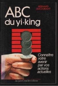 ABC du Yi-king: Connaître votre avenir par vos actions actuelles