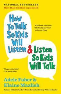 How to Talk So Kids Will Listen and Listen So Kids Will Talk by Elaine Mazlish; Adele Faber - 2012