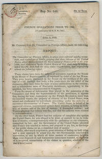 [drop-title] French spoliations prior to 1800. [To accompany bill H. R. No. 319.] April 4, 1840. Mr. Cushing, from the Committee on Foreign Affairs, made the following report: The Committee on Foreign Affairs, to whom were referred sundry memorials, and resolutions of states, praying that those citizens of the United States, whose claims against the government of France, prior to the year 1800, were renounced by the United States at that time, may be indemnified therefor, have had the same under consideration, and respectfully submit the following report: .... by United States. Congress. House. Committee on Foreign Affairs - 1840 - from Philadelphia Rare Books & Manuscripts Co., LLC (PRB&M)  (SKU: 11924)