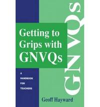 Getting to Grips with GNVQs: A Handbook for Teachers by Geoff Hayward - Paperback - 1995 - from Bookbarn (SKU: 810491)