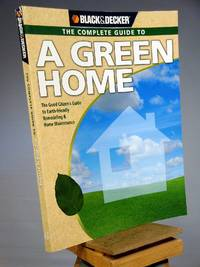 Black & Decker The Complete Guide to A Green Home: The Good Citizen's Guide to Earth-friendly Remodeling & Home Maintenance (Black & Decker Complete Guide)