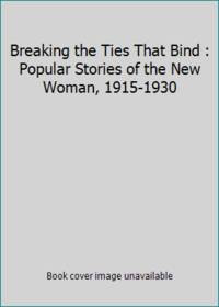 Breaking the Ties That Bind : Popular Stories of the New Woman, 1915-1930