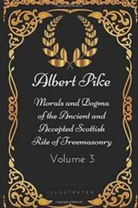 image of Morals and Dogma of the Ancient and Accepted Scottish Rite of Freemasonry - Volume 3: By Albert Pike - Illustrated
