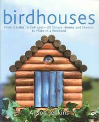 Birdhouses - From Castles to Cottages - 20 Simple Homes and Feeders to Make in a Weekend.