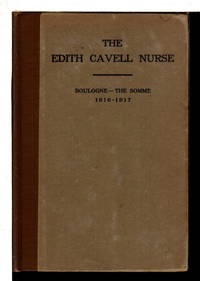 THE EDITH CAVELL NURSE FROM MASSACHUSETTS: A Record of One Year's Personal Service with the British Expeditionary Force in France, Boulogne - the Somme, 1916-l9l7, with an Account of the Imprisonment, Trial and Death of Edith Cavell.