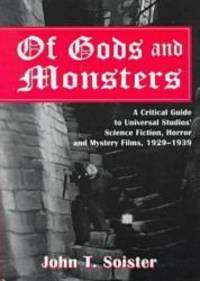 image of Of Gods and Monsters: A Critical Guide to Universal Studios' Science Fiction, Horror and Mystery Films, 1929-1939