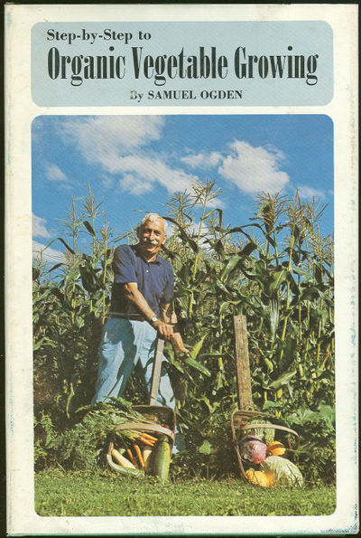 STEP BY STEP TO ORGANIC VEGETABLE GROWING A Guide to Raising Vegetables Without Chemical Fertilizers and Insecticides, Ogden, Samuel