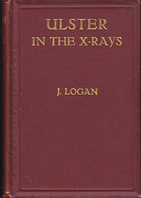 Ulster in the X-Rays - A Short Review of the Real Ulster, Its People, Pursuits, Principles, Poetry, Dialect and Humour