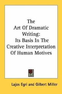 image of The Art of Dramatic Writing : Its Basis in the Creative Interpretation of Human Motives