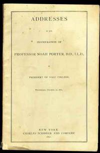 ADDRESSES AT THE INAUGURATION OF PROFESSOR NOAH PORTER, D.D., LL.D., AS  PRESIDENT OF YALE COLLEGE, WEDNESDAY, OCTOBER 11, 1871