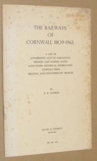 The Railways of Cornwall 1809-1963: a list of authorising Acts of Parliament, opening and closing...
