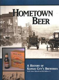 Hometown Beer - A History of Kansas City's Breweries by  Jr H. James Maxwell; Bob Sullivan - Signed First Edition - 1999-10-11 - from Richard J Park, Bookseller (SKU: ND2-191)