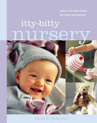 Itty-Bitty Nursery : Sweet, Adorable Knits for the Baby and Beyond