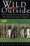 image of Wild and Outside : How a Renegade Minor League Revived the Spirit of Baseball in America's Heartland