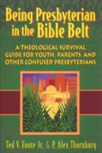 Being Presbyterian in the Bible Belt : A Theological Survival Guide for Youth, Parents and Other...