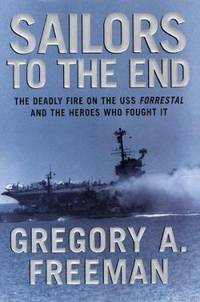 Sailors to the End : The Deadly Fire on the USS Forrestal and the Heroes Who Fought It