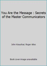 You Are the Message : Secrets of the Master Communicators
