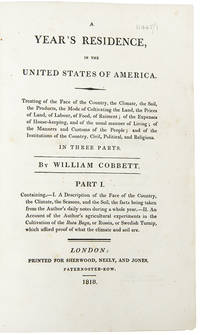 A Year's Residence in the United States ... By William Cobbett ... Part I ... [Bound with:] Notes on a Journey in America from the Coast of Virginia to the Territory of Illinois. By Morris Birkbeck ... The Fourth Edition ... [Bound with:] Letters from Illinois. By Morris Birkbeck ... Third Edition ... [And with:] Sketches of America. A Narrative of a Journey of FIve Thousand  Miles through the Eastern and Western States of America ... By Henry Bradshaw Fearon