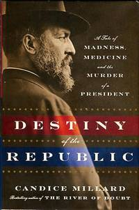 image of Destiny Of The Republic: A Tale Of Madness, Medicine And The Murder Of A President