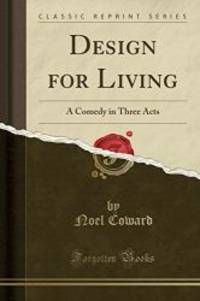Design for Living: A Comedy in Three Acts (Classic Reprint) by Noel Coward - 2017-05-02
