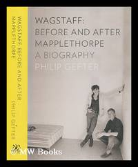 Wagstaff, before and after Mapplethorpe : a biography / Philip Gefter