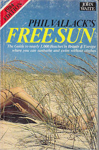 Phil Vallack's Free Sun - The Guide to Nearly 1,000 Beaches in Britain & Europe Where You Can Sunbathe and Swim Without Clothes