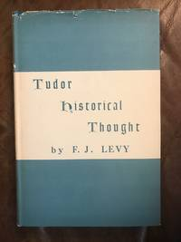 Tudor Historical Thought by F. J. Levy - First Edition - 1967 - from Three Geese In Flight Celtic Books (SKU: SKU1000019)