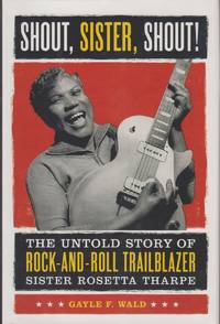 Shout, Sister, Shout. The Untold Story of Rock-and-Roll Trailblazer Sister  Rosetta Tharpe.