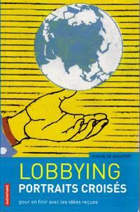 Lobbying, portraits croisés.  Pour en finir avec les idées reçues.