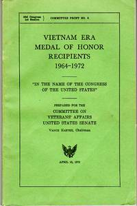 Vietnam Era Medal of Honor Recipients 1964-1972 Prepared for the Committee on Veterans' Affairs, United States Senate (Committee Print No. 8)