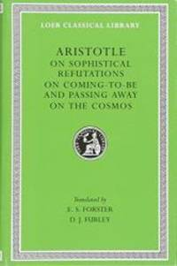 Aristotle: On Sophistical Refutations. On Coming-to-be and Passing Away. On the Cosmos. (Loeb...