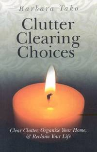 Clutter Clearing Choices : Clear Clutter, Organize Your Home and Reclaim Your Life by Barbara Tako - 2010
