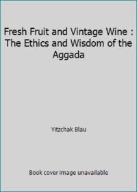 Fresh Fruit and Vintage Wine : The Ethics and Wisdom of the Aggada
