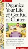 Organize Your Life & Get Rid of Clutter: How to Clear Your Home and Office of the Messy Buildups...
