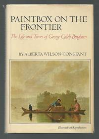 Paintbox on the Frontier: The Life and Times of George Caleb Bingham. by  Alberta Wilson Constant - Signed First Edition - 1974 - from K. L. Givens Books (SKU: 014164)