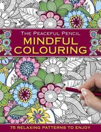 The Peaceful Pencil: Mindful Colouring: 75 Mindful Designs To Colour In