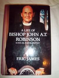 A Life of Bishop John A.T. Robinson: Scholar, Pastor, Prophet by  Eric James - Hardcover - 1988 - from Nocturne Books and Music (SKU: 100744)