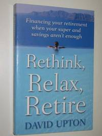 Rethink, Relax, Retire : Financing Your Retirement When Your Super & Savings Aren't Enough