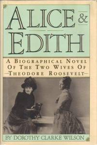 Alice and Edith: The Two Wives of Theodore Roosevelt : A Biographical Novel