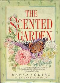 The Scented Garden: How to Grow and Use Beautiful Plants to Create a Harmony of Fragrances for Garden and Home