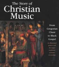 image of The Story of Christian Music : From Gregorian Chant to Black Gospel : an Authoritative Illustrated Guide to All the Major Traditions of Music for Worship