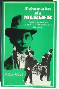 image of Exhumation of a Murder: The Crimes, Trial and Execution of a Perfect English Gentleman