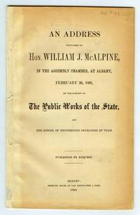 An Address delivered by Hon. William J. McAlpine, in the Assembly Chamber, at Albany, February 26, 1868, on the subject of The Public Works of the State, and the School of Engineering developed by them