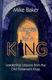 Counsel Fit for a King : Leadership Lessons from the Old Testament Kings