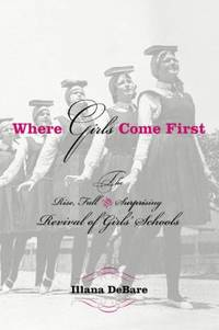Where Girls Come First : The Rise, Fall, and Surprising Revival of Girls' Schools